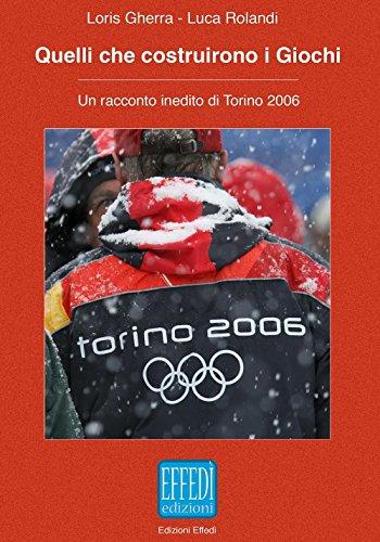 Quelli che costruirono i giochi. Un racconto inedito di Torino 2006 di Loris Gherra