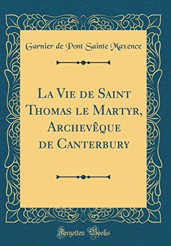 La Vie de Saint Thomas Le Martyr, Archevèque de Canterbury (Classic Reprint) par Garnier de Pont Sainte Maxence