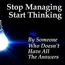 Stop Managing Start Thinking