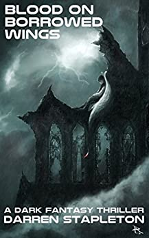 Blood On Borrowed Wings: A Dark Fantasy Thriller by [Stapleton, Darren]