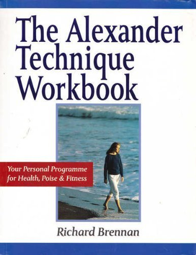 The Alexander Technique Workbook: Your Personal Program for Health, Poise and Fitness (Health workbooks) by Richard Brennan (1992-12-04)