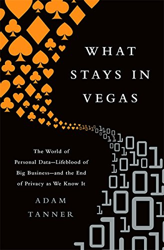 What Stays in Vegas: The World of Personal Data, Lifeblood of Big Business and the End of Privacy as We Know It
