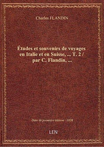 Études et souvenirs de voyages en Italie et en Suisse,.... T. 2 / par C. Flandin,...