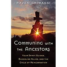 Communing with the Ancestors: Your Spirit Guides, Bloodline Allies, and the Cycle of Reincarnation