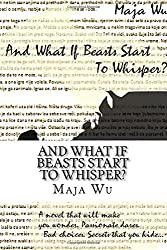 And what if beasts start to whisper?: A novel that will make you wonder. Passionate dares. Bad choices. Secrets that you hide