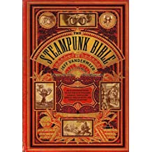 Steampunk Bible: An Illustrated Guide to the World of Imaginary Airships, Corsets and Goggles, Mad Scientists, and Strange Literature