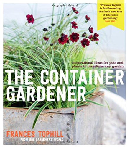 The Container Gardener: Inspirational ideas for pots & plants to transform any garden