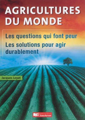 Agricultures du monde : Les questions qui font peur, les solutions pour agir durablement par Jacques Loyat