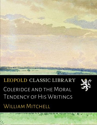 Coleridge and the Moral Tendency of His Writings por William Mitchell