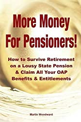 More Money For Pensioners!: How to Survive Retirement on a Lousy State Pension and Claim All Your Oap Benefits & Entitlements by Martin Woodward (2014-05-09)