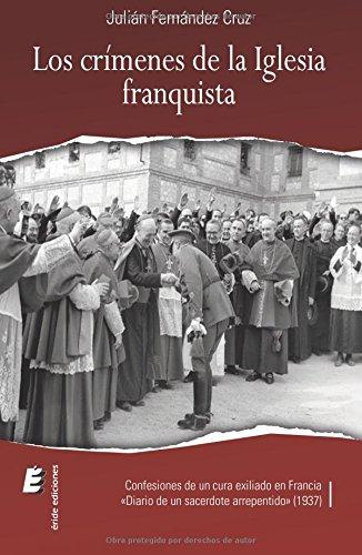 Los Crímenes De La Iglesia Franquista. Confesiones De Un Cura Exiliado En Francia por Julián Fernández Cruz