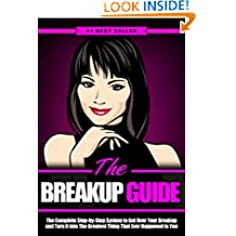 Breakup: The Breakup Guide: The Complete Step-by-Step System to Get Over Your Breakup and Turn It Into The Greatest Thing That Ever Happened to You