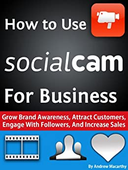 How to Use Socialcam for Business: A Guide to Social Video Marketing to Attract Customers, Engage With Followers, And Increase Sales by [Macarthy, Andrew]