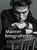 Männer fotografieren: Der Shooting-Ratgeber für Posing, Licht und Aufnahmetechniken - Jeff Rojas