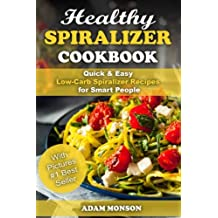 Healthy Spiralizer Cookbook: Quick & Easy Low-Carb Spiralizer Recipes for Smart
