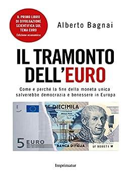 IL TRAMONTO DELL'EURO. Come e perché la fine della moneta unica salverebbe democrazia e benessere in Europa di [Bagnai, Alberto]