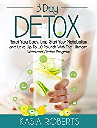 3 Day Detox: Reset Your Body, Jump-Start You Metabolism and Lose Up To 10 Pounds With The Ultimate Weekend Detox Program (English Edition)