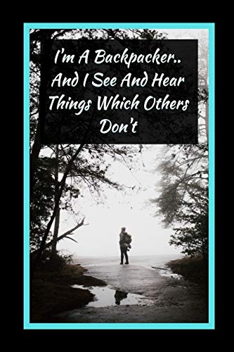 I'm A Backpacker.. And I See And Hear Things Which Others Don't: Backpacking Themed Novelty Lined Notebook / Journal To Write In Perfect Gift Item (6 x 9 inches) -