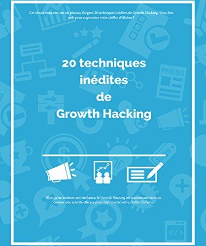 Growth Hacking : Les 20 meilleures techniques INDITES: Dcouvrez les meilleures techniques de Growth Hacking