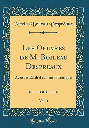 Les Oeuvres de M. Boileau Despreaux, Vol. 1: Avec des Eclaircissemens Historiques (Classic Reprint)