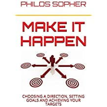 Make it Happen: Choosing a Direction, Setting Goals and Achieving Your Targets by Philos Sopher (2014-01-13)