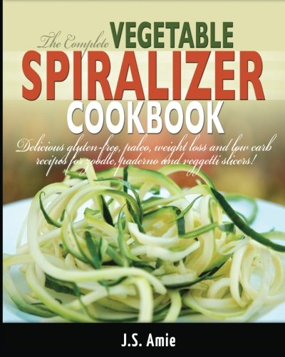 The Complete Vegetable Spiralizer Cookbook: Delicious Gluten-Free, Paleo, Weight Loss and Low Carb Recipes For Zoodle, Paderno and Veggetti Slicers! (Spiral Vegetable Series, Band 3) Band Slicer