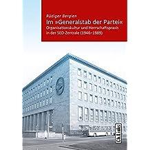 Im »Generalstab der Partei«: Organisationskultur und Herrschaftspraxis in der SED-Zentrale 1946-1989 (Band 5 der Reihe »Kommunismus und Gesellschaft« ... für Zeithistorische Forschung Potsdam)