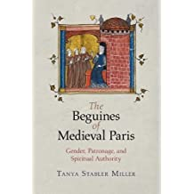 The Beguines of Medieval Paris: Gender, Patronage, and Spiritual Authority (The Middle Ages Series)