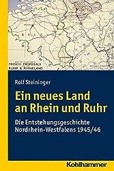 Ein neues Land an Rhein und Ruhr: Die Entstehungsgeschichte Nordrhein-Westfalens 1945/46