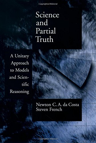 Science and Partial Truth: A Unitary Approach to Models and Scientific Reasoning (Oxford Studies in the Philosophy of Science)