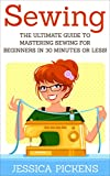 Sewing: The Ultimate Guide to Mastering Sewing for Beginners in 30 Minutes or Less! (Sewing - Sewing for Beginners - Sewing Patterns - How to Sew - Sew - Sewing Books)