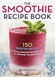 The Smoothie Recipe Book: 150 Smoothie Recipes Including Smoothies for Weight Loss an...