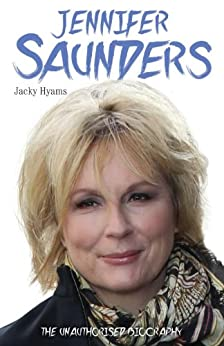 Jennifer Saunders - The Unauthorised Biography of the Absolutely Fabulous Star by [Hyams, Jacky]