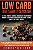 Low Carb: Low Calorie Cookbook: 50 High Protein Recipes Under 500 Calories for Weight Loss, Muscle Building, Healthy Eating & To Increase Energy