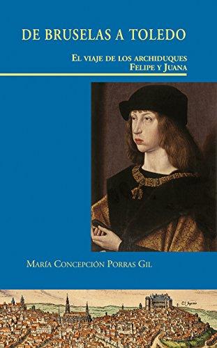 DE BRUSELAS A TOLEDO. EL VIAJE DE LOS ARCHIDUQUES FELIPE Y JUANA (Doce Calles. Visiones Hispanas) por María Concepción Porras Gil