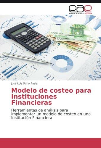 Modelo de costeo para Instituciones Financieras: Herramientas de análisis para implementar un modelo de costeo en una Institución Financiera por José Luis Soria Ayala