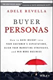 Buyer Personas: How to Gain Insight into Your Customers' Expectations, Align Your Marketing Strategies, and Win More Business