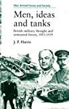 Men, ideas and tanks: British Military Thought and Armoured Forces, 1903-39 (War, Armed Forces & Society)