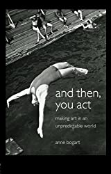And Then, You Act: Making Art in an Unpredictable World by Anne Bogart (2007-01-12)