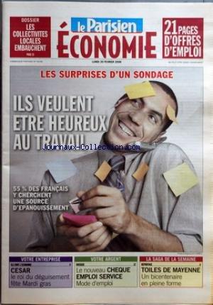 PARISIEN ECONOMIE (LE) du 20/02/2006 - DOSSIER - LES COLLECTIVITES LOCALES EMBAUCHENT SURPRISES D'UN SONDAGE - ILS VEULENT ETRE HEUREUX AU TRAVAIL - 55 % DES FRANCAIS Y CHERCHENT UNE SOURCE D'EPANOUISSEMENT VOTRE ENTREPRISE - ILS FONT L'ECONOMIE - CESAR - LE ROI DU DEGUISEMENT FETE MARDI GRAS VOTRE ARGENT - DOSSIER - LE NOUVEAU CHEQUE EMPLOI SERVICE - MODE D'EMPLOI LA SAGA DE LA SEMAINE - REPORTAGE - TOILES DE MAYENNE - UN BINCENTENAIRE EN PLEINE FORME. par Collectif