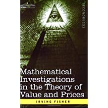 Mathematical Investigations in the Theory of Value and Prices, and Appreciation and Interest by Irving Fisher (2006-10-01)