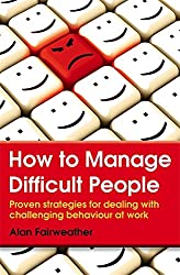 How to Manage Difficult People: Proven Strategies for Dealing with Challenging Behaviour at Work