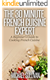 The 30 Minute French Cuisine Expert: A Beginner's Guide to Cooking French Cuisine (English Edition)