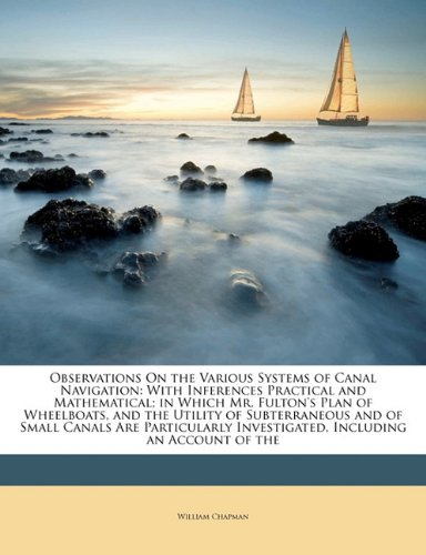 Observations On the Various Systems of Canal Navigation: With Inferences Practical and Mathematical; in Which Mr. Fulton's Plan of Wheelboats, and the ... Investigated, Including an Account of the