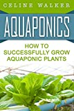 Aquaponics: How to Successfully Grow Aquaponic Plants (Aquaponic Gardening, Hydroponics, Homesteading Book 2)