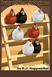 Backyard Chickens for Beginners: Getting the Best Chickens, Choosing Coops, Feeding and Care, and Beating City Chicken Laws by R.J. Ruppenthal (2012-08-25)