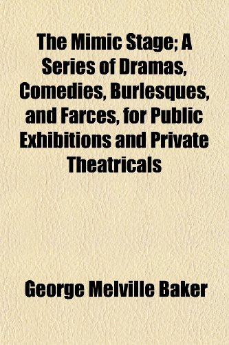 The Mimic Stage; A Series of Dramas, Comedies, Burlesques, and Farces, for Public Exhibitions and Private Theatricals