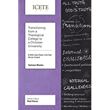 Transitioning from a Theological College to a Christian University: A Multi-Case Study in the East African Context (ICETE Series)