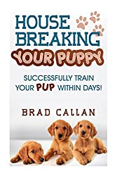 House Breaking Your Puppy: Successfully Train Your PUP Within Days!