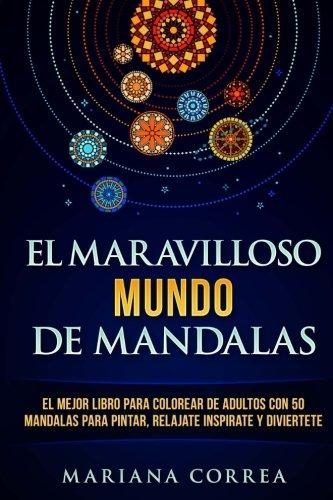 EL MARAVILLOSO MUNDO De MANDALAS: EL MEJOR LIBRO PARA COLOREAR DE ADULTOS CON 50 MANDALAS PARA PINTAR, RELAJATE INSPIRATE y DIVIERTETE por Mariana Correa